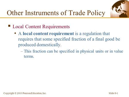 Slide 8-1Copyright © 2003 Pearson Education, Inc.  Local Content Requirements A local content requirement is a regulation that requires that some specified.