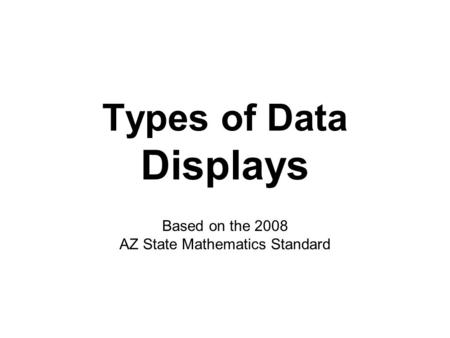 Types of Data Displays Based on the 2008 AZ State Mathematics Standard.