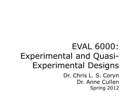 EVAL 6000: Experimental and Quasi- Experimental Designs Dr. Chris L. S. Coryn Dr. Anne Cullen Spring 2012.