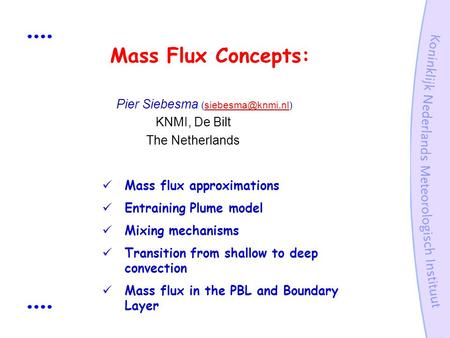 Mass Flux Concepts:  Pier Siebesma KNMI, De Bilt The Netherlands Mass flux approximations Entraining Plume model Mixing.