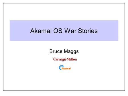 Akamai OS War Stories Bruce Maggs. 2 15-410 Gratuitous Quote of the Day Well you're not hardcore (No you're not hardcore) Unless you live hardcore (Unless.