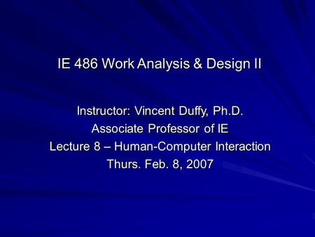 Instructor: Vincent Duffy, Ph.D. Associate Professor of IE Lecture 8 – Human-Computer Interaction Thurs. Feb. 8, 2007 IE 486 Work Analysis & Design II.