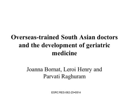 ESRC RES-062-23=0514 Overseas-trained South Asian doctors and the development of geriatric medicine Joanna Bornat, Leroi Henry and Parvati Raghuram.