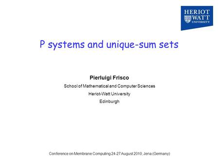 P systems and unique-sum sets Pierluigi Frisco School of Mathematical and Computer Sciences Heriot-Watt University Edinburgh Conference on Membrane Computing.