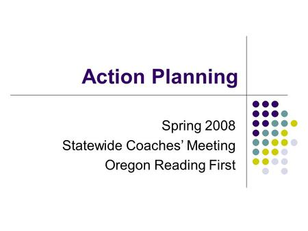 Action Planning Spring 2008 Statewide Coaches' Meeting Oregon Reading First.