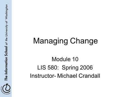 Managing Change Module 10 LIS 580: Spring 2006 Instructor- Michael Crandall.