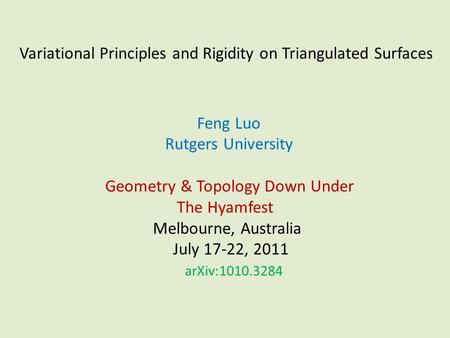 Variational Principles and Rigidity on Triangulated Surfaces Feng Luo Rutgers University Geometry & Topology Down Under The Hyamfest Melbourne, Australia.