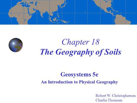 Chapter 18 The Geography of Soils Geosystems 5e An Introduction to Physical Geography Robert W. Christopherson Charlie Thomsen.