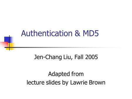 Authentication & MD5 Jen-Chang Liu, Fall 2005 Adapted from lecture slides by Lawrie Brown.