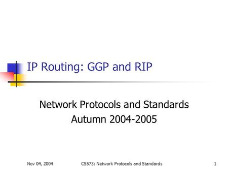 Nov 04, 2004CS573: Network Protocols and Standards1 IP Routing: GGP and RIP Network Protocols and Standards Autumn 2004-2005.