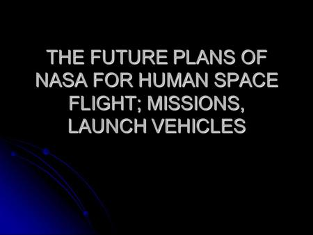 THE FUTURE PLANS OF NASA FOR HUMAN SPACE FLIGHT; MISSIONS, LAUNCH VEHICLES.