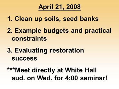 April 21, 2008 1. Clean up soils, seed banks 2. Example budgets and practical constraints 3. Evaluating restoration success ***Meet directly at White Hall.