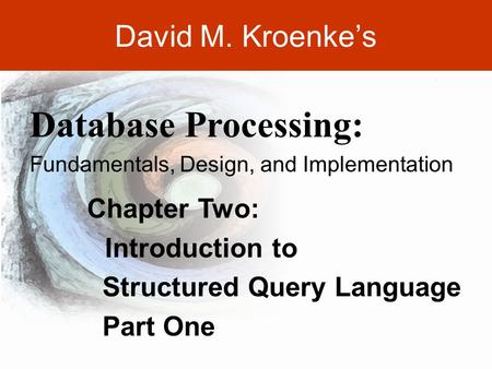 DAVID M. KROENKE'S DATABASE PROCESSING, 10th Edition © 2006 Pearson Prentice Hall 2-1 David M. Kroenke's Chapter Two: Introduction to Structured Query.