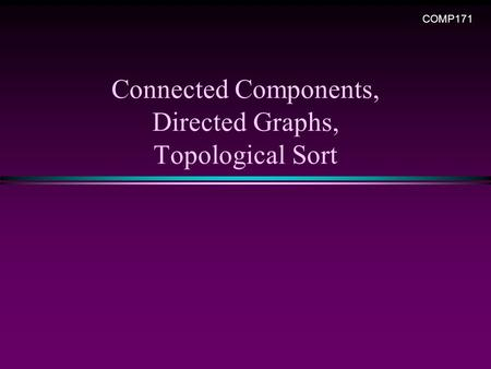 Connected Components, Directed Graphs, Topological Sort COMP171.