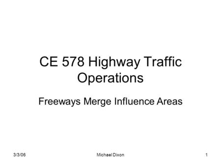 3/3/06Michael Dixon1 CE 578 Highway Traffic Operations Freeways Merge Influence Areas.
