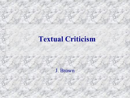 Textual Criticism J. Brown. Textual Criticism 1.Definition: The discipline which attempts to reconstruct the original text (or wording) of a document.