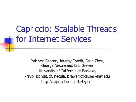 Capriccio: Scalable Threads for Internet Services Rob von Behren, Jeremy Condit, Feng Zhou, George Necula and Eric Brewer University of California at Berkeley.