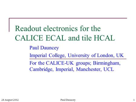 28 August 2002Paul Dauncey1 Readout electronics for the CALICE ECAL and tile HCAL Paul Dauncey Imperial College, University of London, UK For the CALICE-UK.