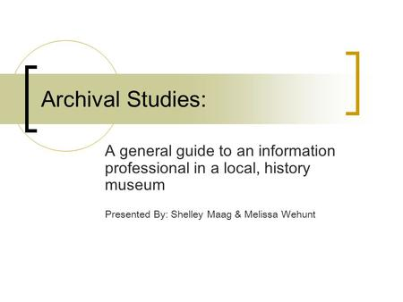 Archival Studies: A general guide to an information professional in a local, history museum Presented By: Shelley Maag & Melissa Wehunt.