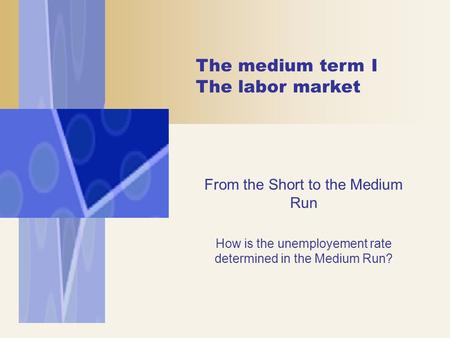 The medium term I The labor market From the Short to the Medium Run How is the unemployement rate determined in the Medium Run?