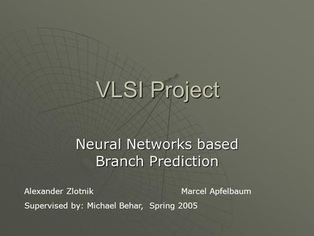 VLSI Project Neural Networks based Branch Prediction Alexander ZlotnikMarcel Apfelbaum Supervised by: Michael Behar, Spring 2005.