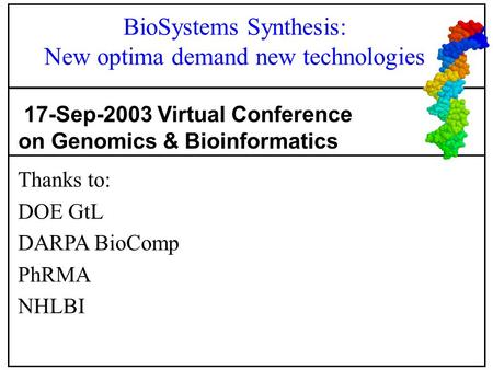Thanks to: DOE GtL DARPA BioComp PhRMA NHLBI 17-Sep-2003 Virtual Conference on Genomics & Bioinformatics BioSystems Synthesis: New optima demand new technologies.