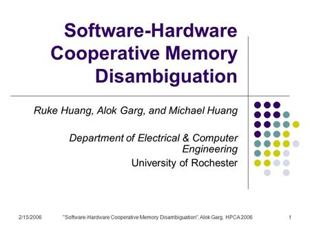 2/15/2006Software-Hardware Cooperative Memory Disambiguation, Alok Garg, HPCA 20061 Software-Hardware Cooperative Memory Disambiguation Ruke Huang, Alok.