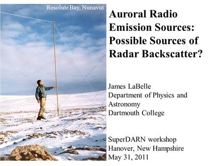 Resolute Bay, Nunavut Auroral Radio Emission Sources: Possible Sources of Radar Backscatter? James LaBelle Department of Physics and Astronomy Dartmouth.