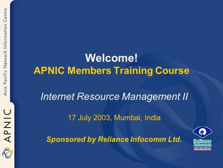 Welcome! APNIC Members Training Course Internet Resource <strong>Management</strong> II 17 July 2003, Mumbai, India Sponsored by Reliance Infocomm Ltd.