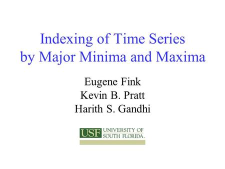 Indexing of Time Series by Major Minima and Maxima Eugene Fink Kevin B. Pratt Harith S. Gandhi.