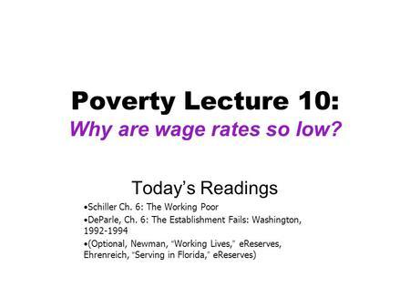 Poverty Lecture 10: Why are wage rates so low? Today's Readings Schiller Ch. 6: The Working Poor DeParle, Ch. 6: The Establishment Fails: Washington, 1992-1994.