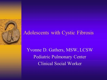 Adolescents with Cystic Fibrosis Yvonne D. Gathers, MSW, LCSW Pediatric Pulmonary Center Clinical Social Worker.