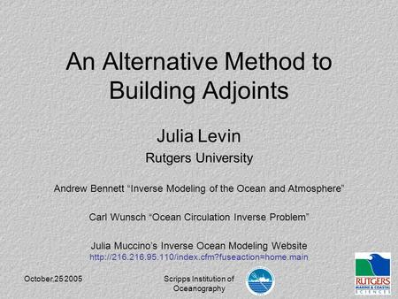 "October,25 2005Scripps Institution of Oceanography An Alternative Method to Building Adjoints Julia Levin Rutgers University Andrew Bennett ""Inverse Modeling."