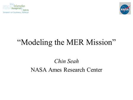"""Modeling the MER Mission"" Chin Seah NASA Ames Research Center."