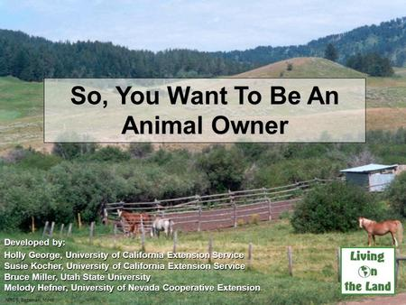 So, You Want To Be An Animal Owner Developed by: Holly George, University of California Extension Service Susie Kocher, University of California Extension.