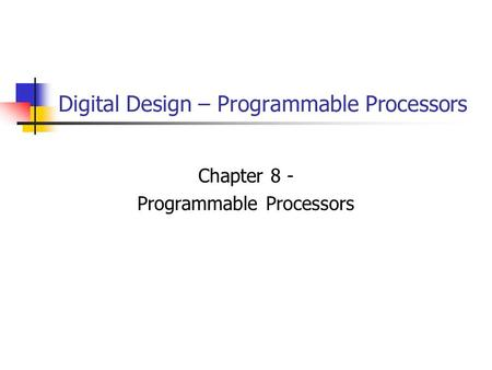 Digital Design – Programmable Processors Chapter 8 - Programmable Processors.