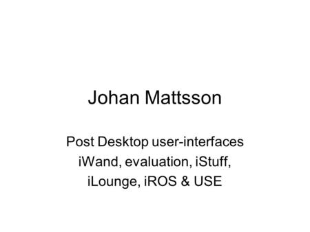 Johan Mattsson Post Desktop user-interfaces iWand, evaluation, iStuff, iLounge, iROS & USE.