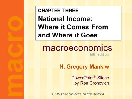 Macroeconomics fifth edition N. Gregory Mankiw PowerPoint ® Slides by Ron Cronovich macro © 2002 Worth Publishers, all rights reserved CHAPTER THREE National.