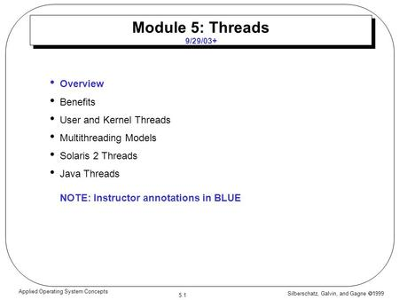 Silberschatz, Galvin, and Gagne  1999 5.1 Applied Operating System Concepts Module 5: Threads 9/29/03+ Overview Benefits User and Kernel Threads Multithreading.