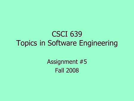 CSCI 639 Topics in Software Engineering Assignment #5 Fall 2008.