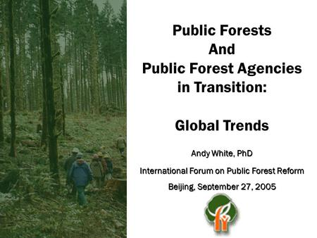 <strong>Public</strong> Forests <strong>And</strong> <strong>Public</strong> Forest Agencies in Transition: <strong>Global</strong> Trends Andy White, PhD International Forum on <strong>Public</strong> Forest Reform Beijing, September 27,