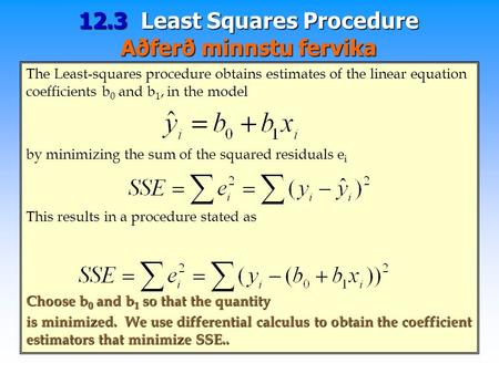 12.3 Least Squares Procedure Aðferð minnstu fervika The Least-squares procedure obtains estimates of the linear equation coefficients b 0 and b 1, in the.