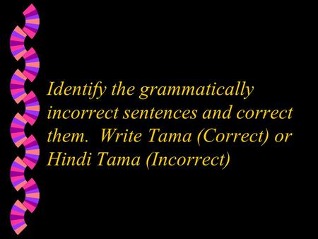 Identify the grammatically incorrect sentences and correct them. Write Tama (Correct) or Hindi Tama (Incorrect)