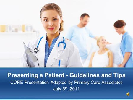 Presenting a Patient - Guidelines and Tips CORE Presentation Adapted by Primary Care Associates July 5 th, 2011.