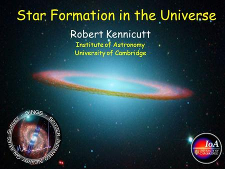 Star Formation in the Universe Robert Kennicutt Institute of Astronomy University of Cambridge.