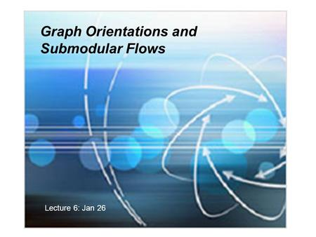 Graph Orientations and Submodular Flows Lecture 6: Jan 26.