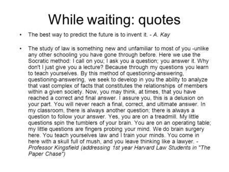 While waiting: quotes The best way to predict the future is to invent it. - A. Kay The study of law is something new and unfamiliar to most of you -unlike.