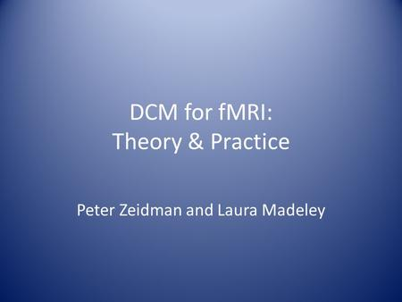 DCM for fMRI: Theory & Practice Peter Zeidman and Laura Madeley.