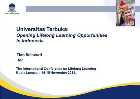 Tian Belawati for Universitas Terbuka: Opening Lifelong Learning Opportunities in Indonesia The International Conference on Lifelong Learning Kuala Lumpur,
