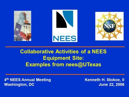 4 th NEES Annual MeetingKenneth H. Stokoe, II Washington, DCJune 22, 2006 Collaborative Activities of a NEES Equipment Site: Examples from